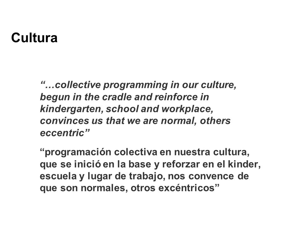 Cultura …collective programming in our culture, begun in the cradle and reinforce in kindergarten, school and workplace, convinces us that we are norm