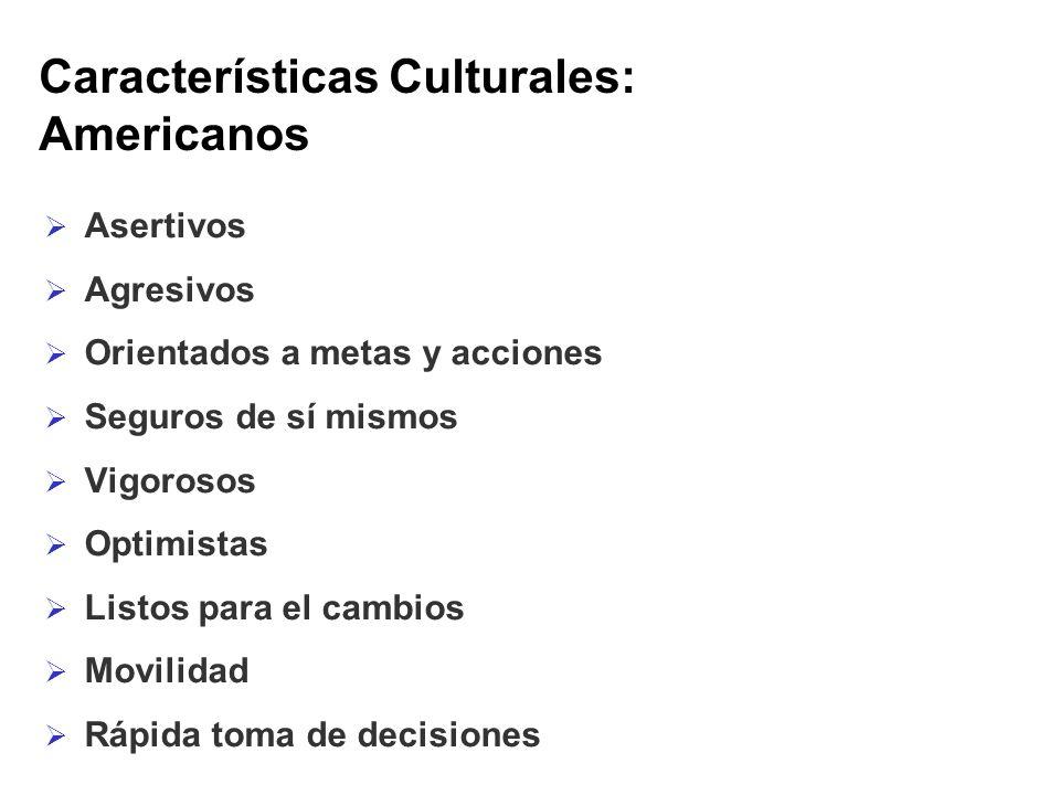 Características Culturales: Americanos Asertivos Agresivos Orientados a metas y acciones Seguros de sí mismos Vigorosos Optimistas Listos para el camb