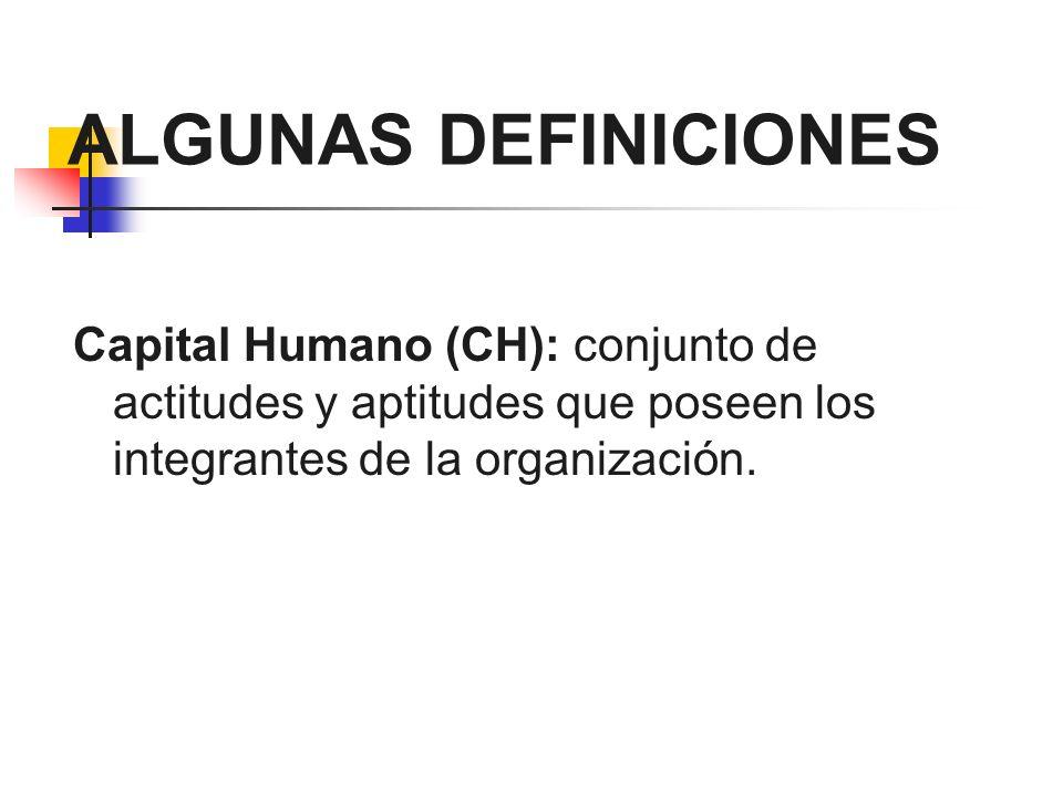 ALGUNAS DEFINICIONES Capital Humano (CH): conjunto de actitudes y aptitudes que poseen los integrantes de la organización.