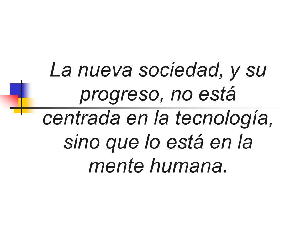 La nueva sociedad, y su progreso, no está centrada en la tecnología, sino que lo está en la mente humana.