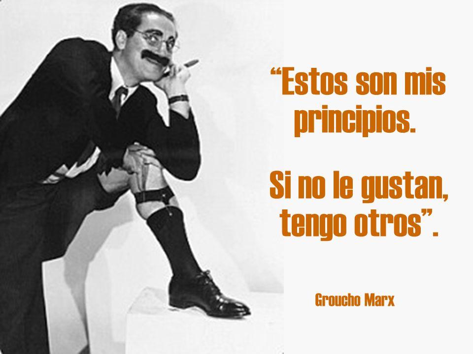 Groucho Marx Estos son mis principios. Si no le gustan, tengo otros.