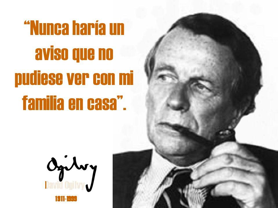 David Ogilvy 1911-1999 Nunca haría un aviso que no pudiese ver con mi familia en casa.