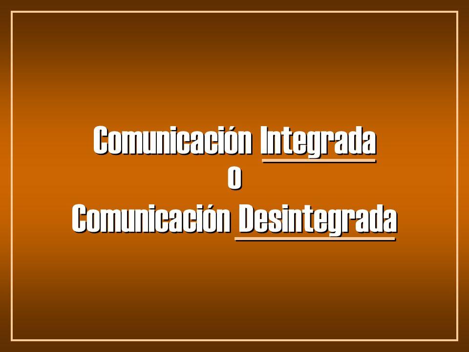 Comunicación Integrada Comunicación Desintegrada o o