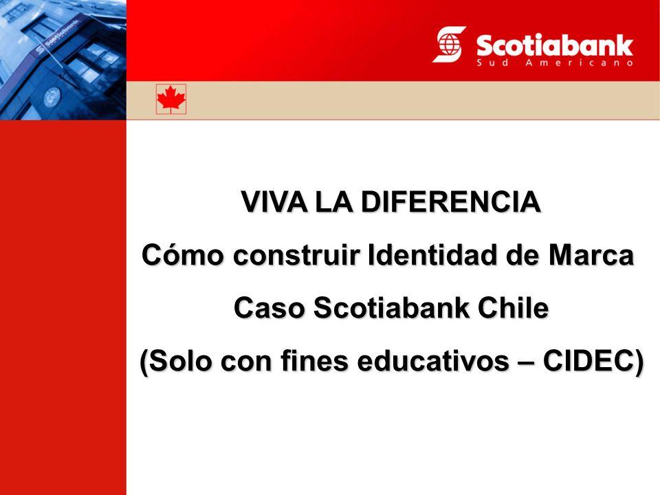 VIVA LA DIFERENCIA Cómo construir Identidad de Marca Caso Scotiabank Chile (Solo con fines educativos – CIDEC)