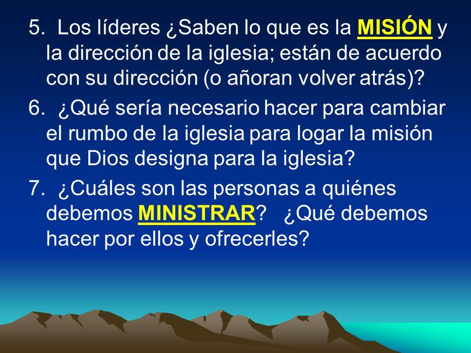 5. Los líderes ¿Saben lo que es la MISIÓN y la dirección de la iglesia; están de acuerdo con su dirección (o añoran volver atrás)? 6. ¿Qué sería neces
