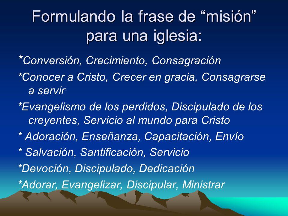 Formulando la frase de misión para una iglesia: * Conversión, Crecimiento, Consagración *Conocer a Cristo, Crecer en gracia, Consagrarse a servir *Eva