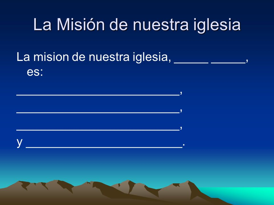 La Misión de nuestra iglesia La mision de nuestra iglesia, _____ _____, es: ________________________, y _______________________.