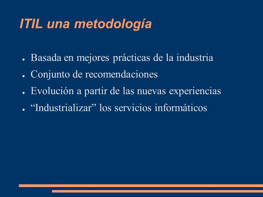 ITIL una metodología Basada en mejores prácticas de la industria Conjunto de recomendaciones Evolución a partir de las nuevas experiencias Industrializar los servicios informáticos
