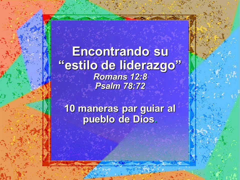 Encontrando su estilo de liderazgo Romans 12:8 Psalm 78:72 10 maneras par guiar al pueblo de Dios.