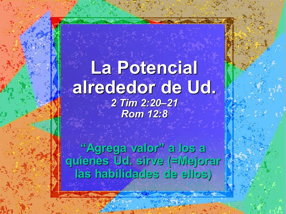 La Potencial alrededor de Ud. 2 Tim 2:20–21 Rom 12:8 Agrega valor a los a quienes Ud. sirve (=Mejorar las habilidades de ellos)