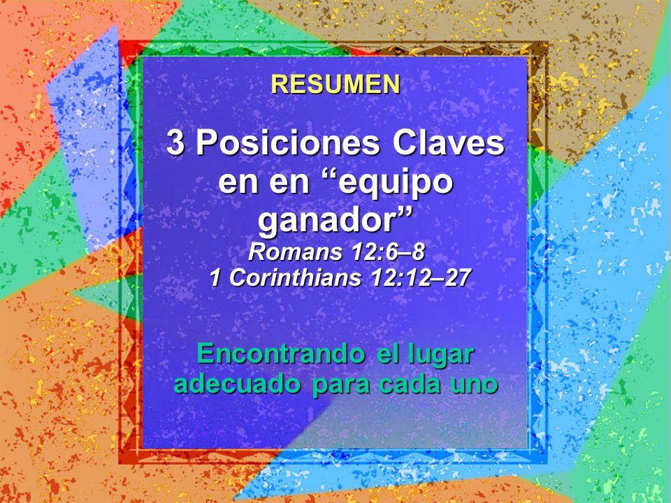 3 Posiciones Claves en en equipo ganador Romans 12:6–8 1 Corinthians 12:12–27 Encontrando el lugar adecuado para cada uno RESUMEN