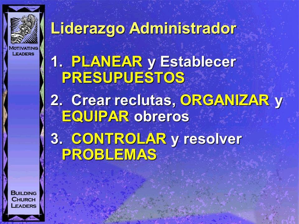 Liderazgo Administrador 1. PLANEAR y Establecer PRESUPUESTOS 2. Crear reclutas, ORGANIZAR y EQUIPAR obreros 3. CONTROLAR y resolver PROBLEMAS