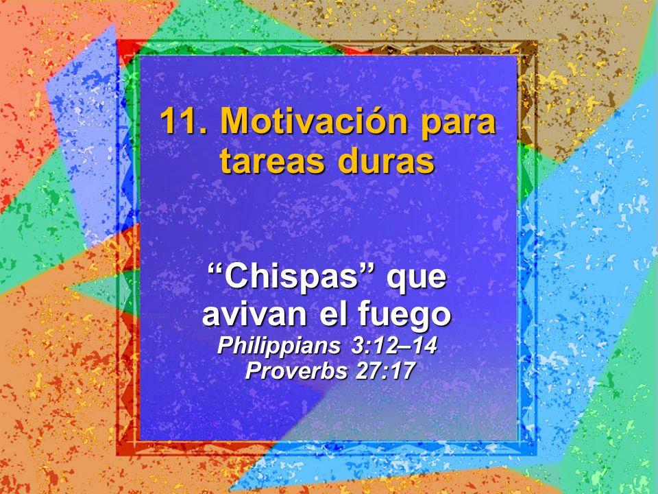 Chispas que avivan el fuego Philippians 3:12–14 Proverbs 27:17 11. Motivación para tareas duras