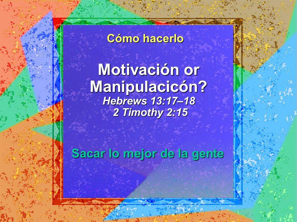 Motivación or Manipulacicón? Hebrews 13:17–18 2 Timothy 2:15 Sacar lo mejor de la gente Cómo hacerlo