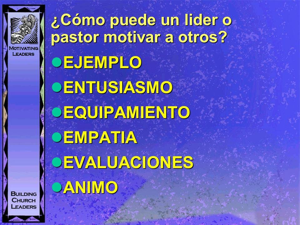 ¿Cómo puede un lider o pastor motivar a otros? EJEMPLO EJEMPLO ENTUSIASMO ENTUSIASMO EQUIPAMIENTO EQUIPAMIENTO EMPATIA EMPATIA EVALUACIONES EVALUACION