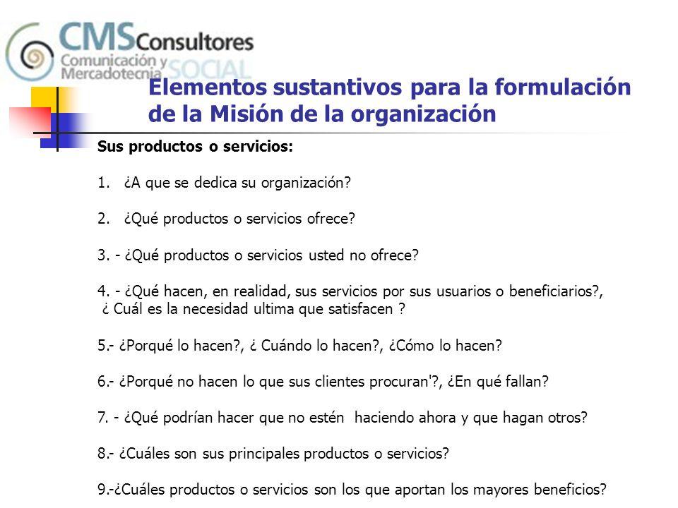 Elementos sustantivos para la formulación de la Misión de la organización Sobre su clientela (población objetivo o mercado de donantes): 10.- ¿Quiénes son sus clientes, consumidores, usuarios finales.