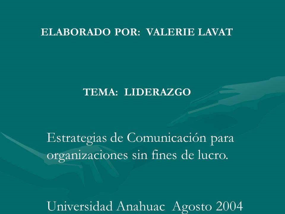 ELABORADO POR: VALERIE LAVAT TEMA: LIDERAZGO Estrategias de Comunicación para organizaciones sin fines de lucro. Universidad Anahuac Agosto 2004