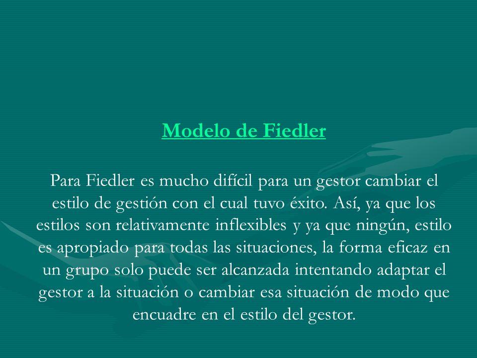 Modelo de Fiedler Para Fiedler es mucho difícil para un gestor cambiar el estilo de gestión con el cual tuvo éxito. Así, ya que los estilos son relati