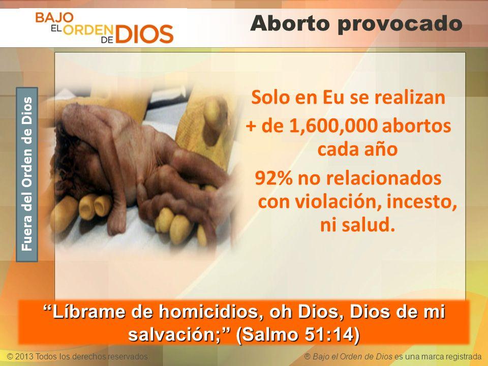 © 2013 Todos los derechos reservados ® Bajo el Orden de Dios es una marca registrada Aborto provocado Solo en Eu se realizan + de 1,600,000 abortos ca