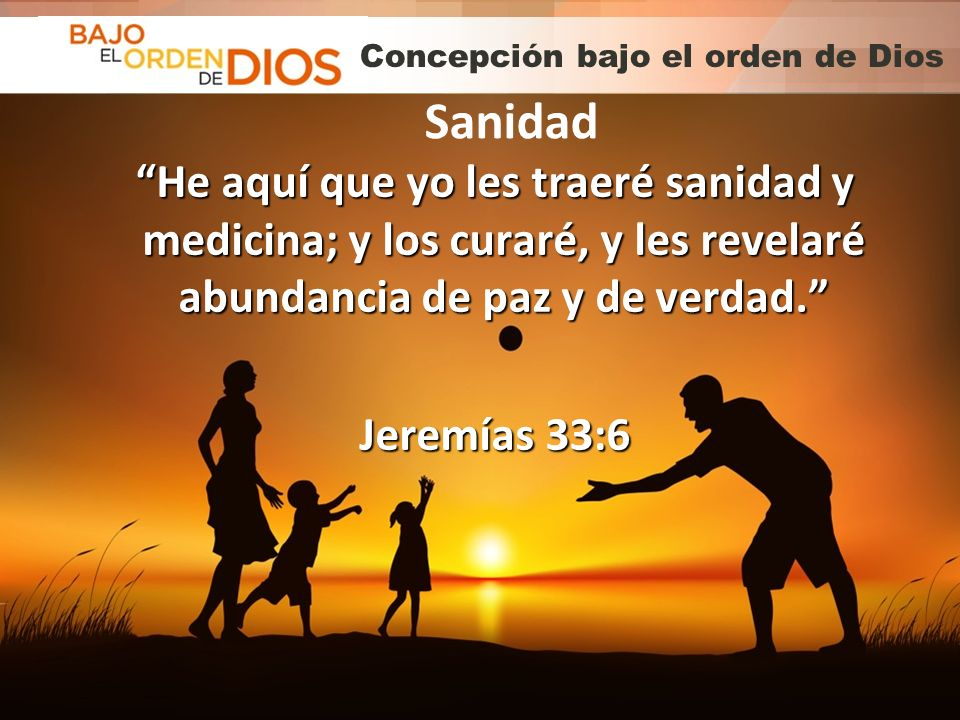 © 2013 Todos los derechos reservados ® Bajo el Orden de Dios es una marca registrada Concepción bajo el orden de Dios He aquí que yo les traeré sanida