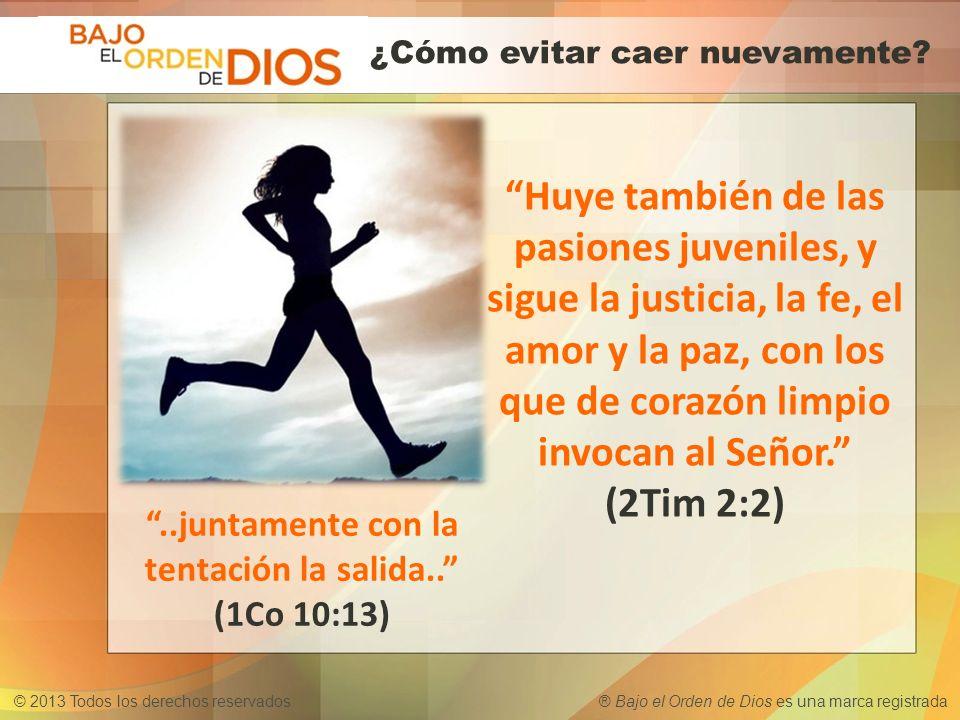 © 2013 Todos los derechos reservados ® Bajo el Orden de Dios es una marca registrada Huye también de las pasiones juveniles, y sigue la justicia, la f