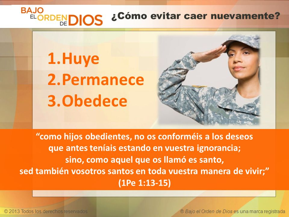 © 2013 Todos los derechos reservados ® Bajo el Orden de Dios es una marca registrada como hijos obedientes, no os conforméis a los deseos que antes te