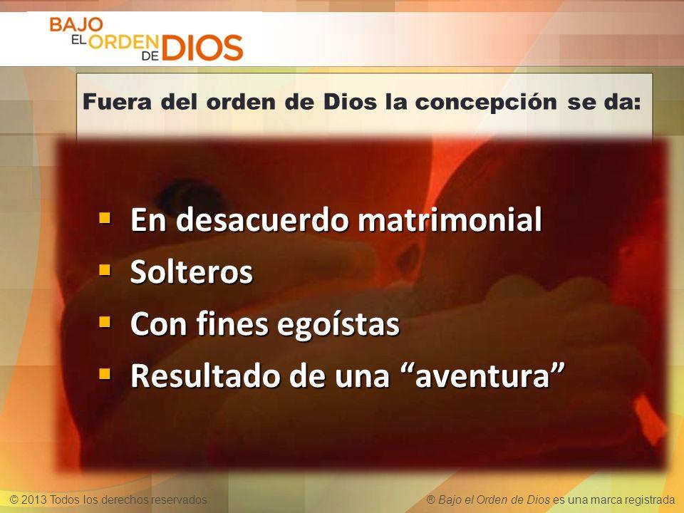 © 2013 Todos los derechos reservados ® Bajo el Orden de Dios es una marca registrada Fuera del orden de Dios la concepción se da: En desacuerdo matrim
