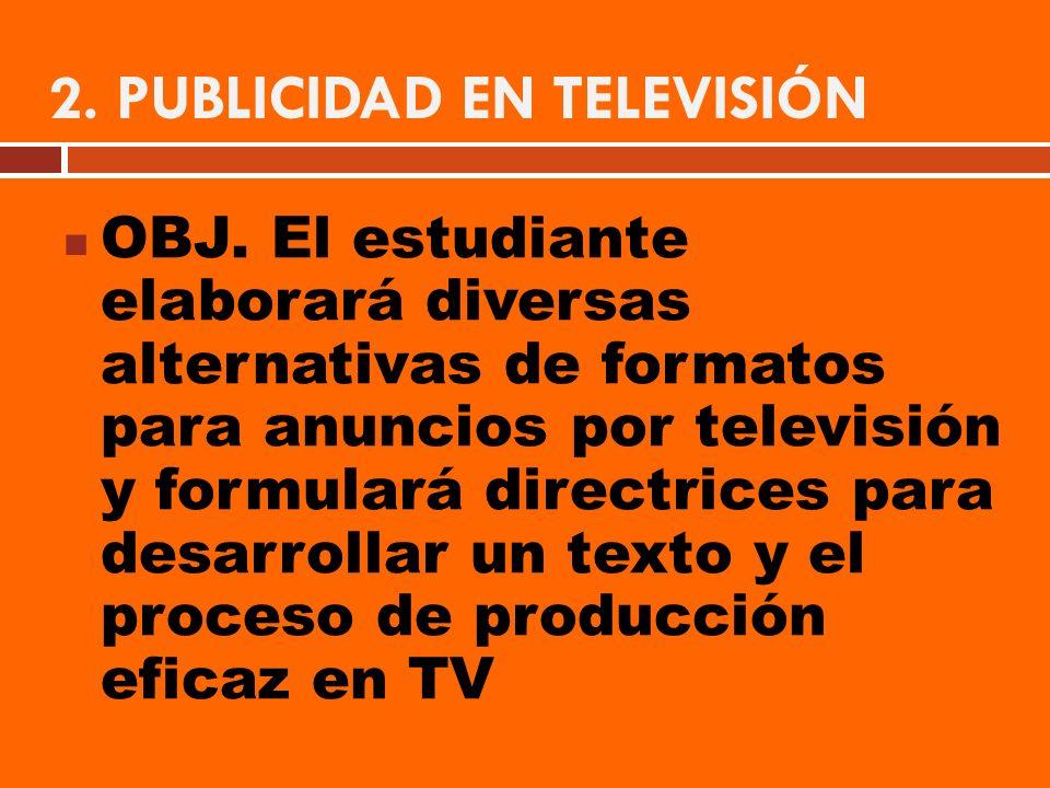 2. PUBLICIDAD EN TELEVISIÓN OBJ. El estudiante elaborará diversas alternativas de formatos para anuncios por televisión y formulará directrices para d