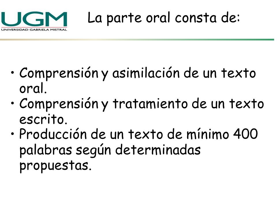 La parte oral consta de: Comprensión y asimilación de un texto oral. Comprensión y tratamiento de un texto escrito. Producción de un texto de mínimo 4