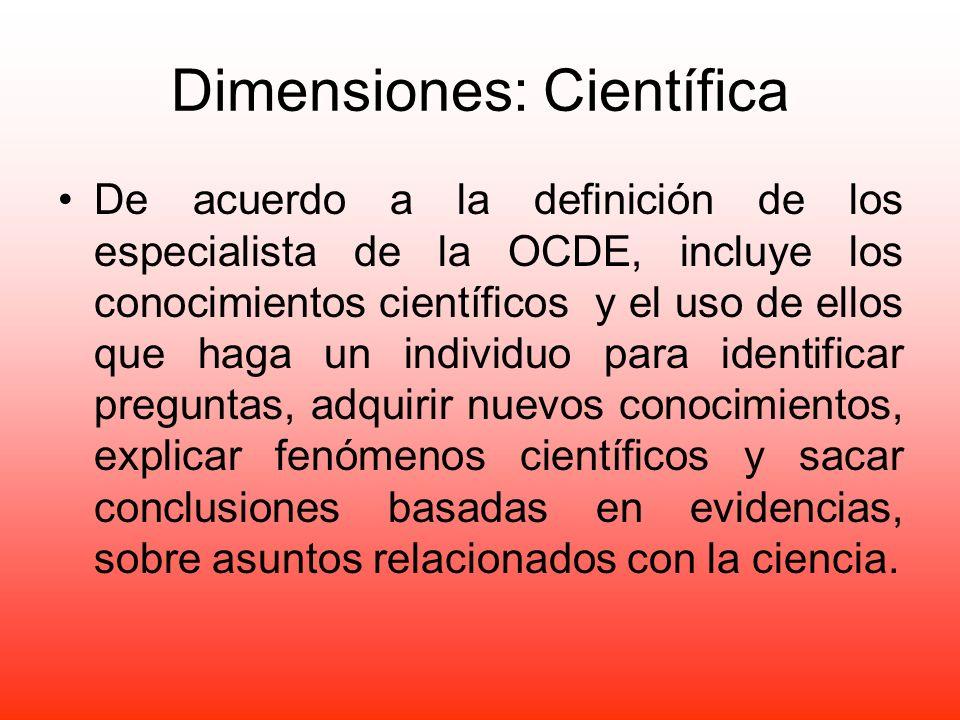 Dimensiones: Científica De acuerdo a la definición de los especialista de la OCDE, incluye los conocimientos científicos y el uso de ellos que haga un