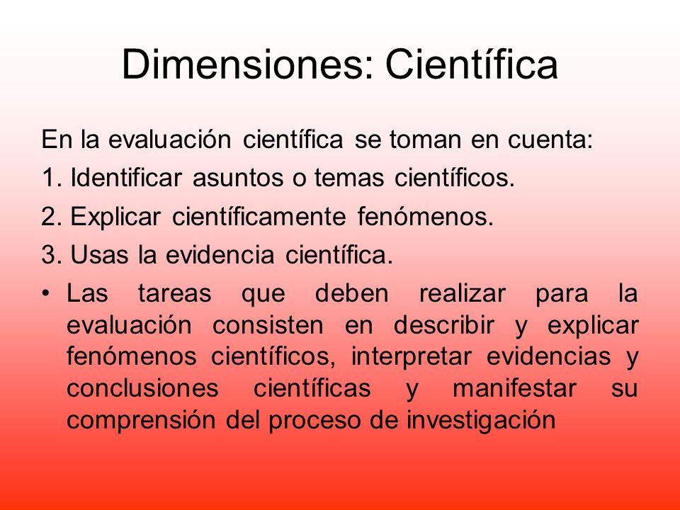 Dimensiones: Científica En la evaluación científica se toman en cuenta: 1. Identificar asuntos o temas científicos. 2. Explicar científicamente fenóme