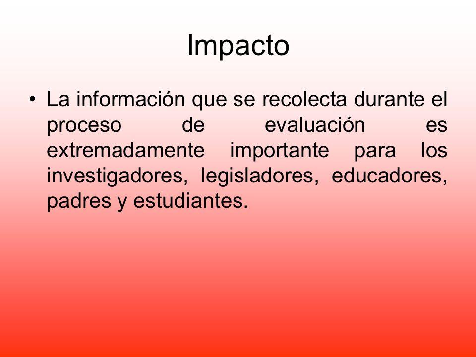 Impacto La información que se recolecta durante el proceso de evaluación es extremadamente importante para los investigadores, legisladores, educadore