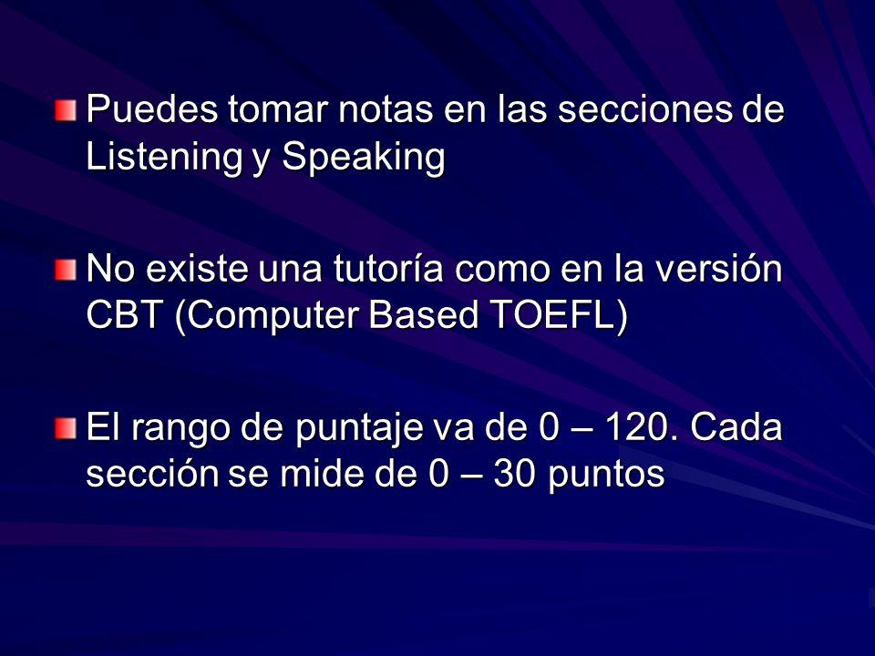 Puedes tomar notas en las secciones de Listening y Speaking No existe una tutoría como en la versión CBT (Computer Based TOEFL) El rango de puntaje va