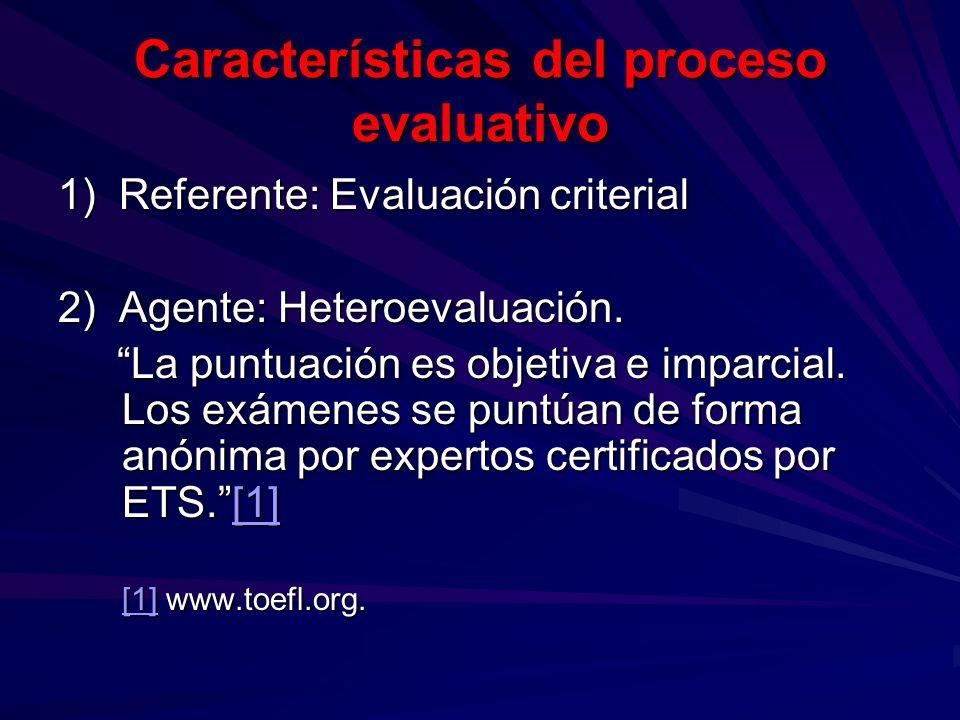 Características del proceso evaluativo 1) Referente: Evaluación criterial 2) Agente: Heteroevaluación. La puntuación es objetiva e imparcial. Los exám