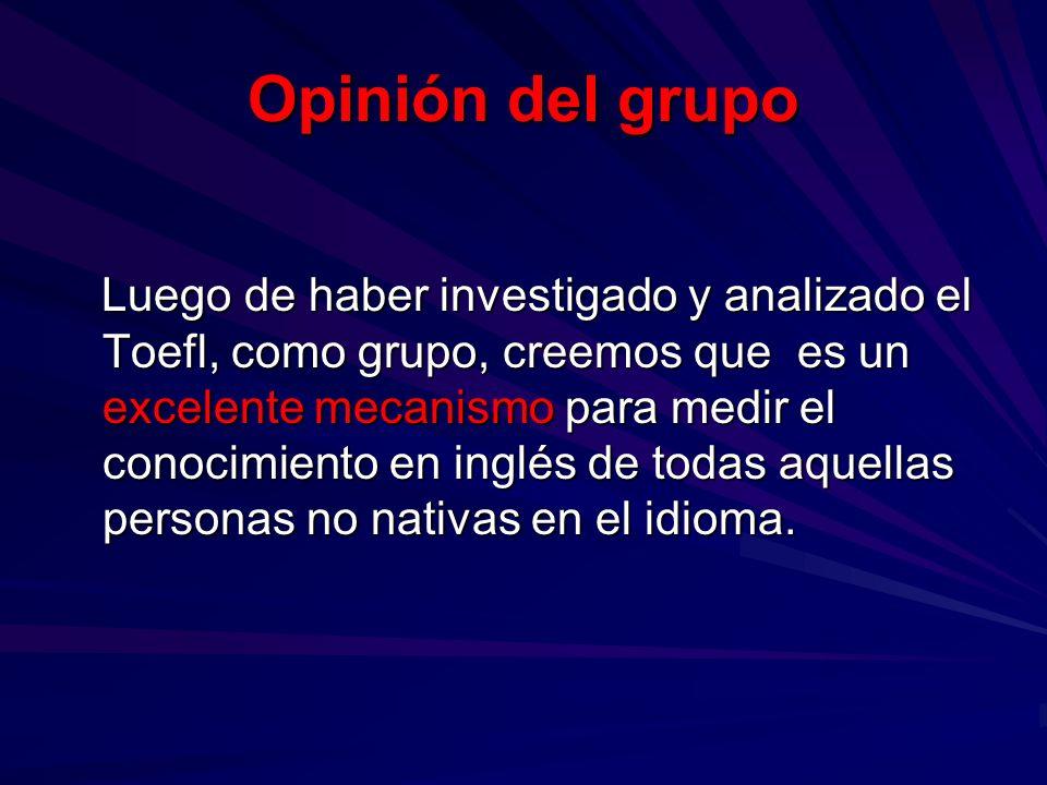 Opinión del grupo Luego de haber investigado y analizado el Toefl, como grupo, creemos que es un excelente mecanismo para medir el conocimiento en ing