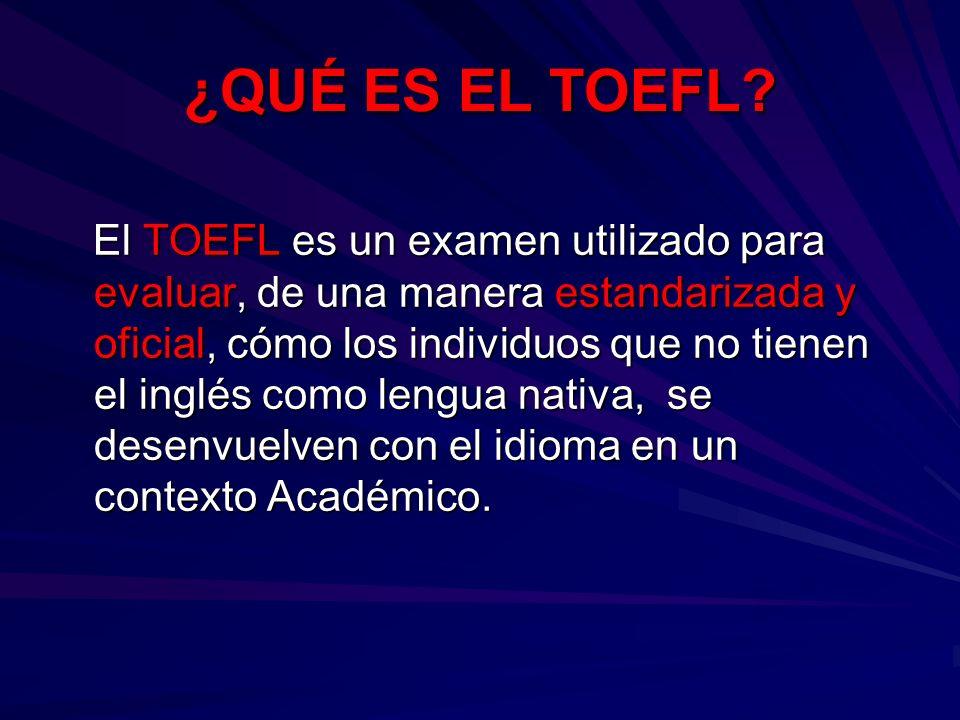 ¿QUÉ ES EL TOEFL? El TOEFL es un examen utilizado para evaluar, de una manera estandarizada y oficial, cómo los individuos que no tienen el inglés com
