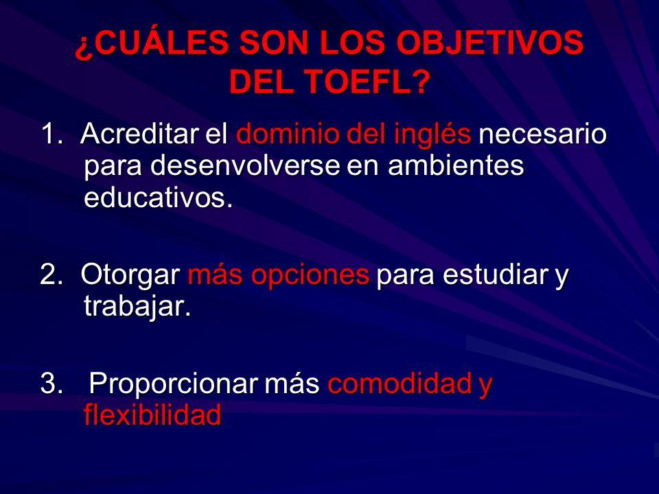 ¿CUÁLES SON LOS OBJETIVOS DEL TOEFL? 1. Acreditar el dominio del inglés necesario para desenvolverse en ambientes educativos. 2. Otorgar más opciones