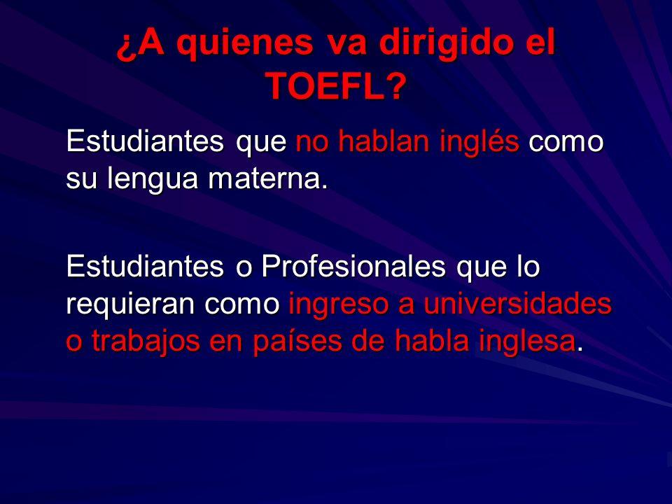 ¿A quienes va dirigido el TOEFL? Estudiantes que no hablan inglés como su lengua materna. Estudiantes que no hablan inglés como su lengua materna. Est