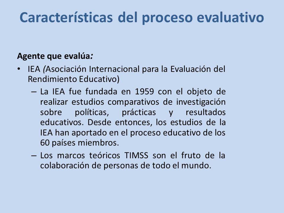 Características del proceso evaluativo Agente que evalúa : IEA (Asociación Internacional para la Evaluación del Rendimiento Educativo) – La IEA fue fundada en 1959 con el objeto de realizar estudios comparativos de investigación sobre políticas, prácticas y resultados educativos.