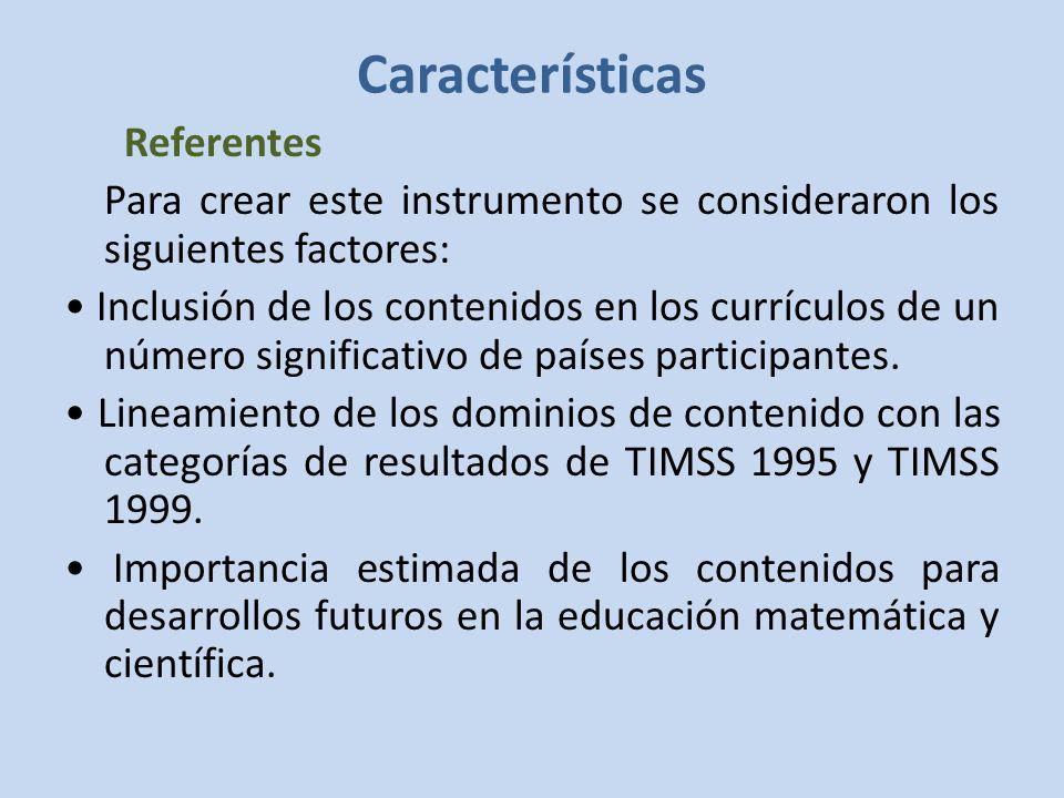 Características Referentes Para crear este instrumento se consideraron los siguientes factores: Inclusión de los contenidos en los currículos de un número significativo de países participantes.