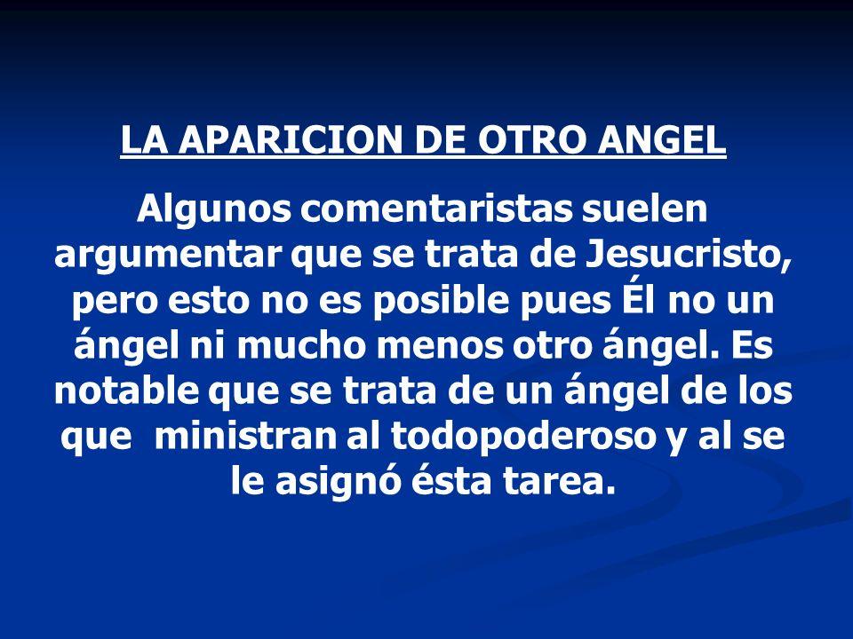 LA APARICION DE OTRO ANGEL Algunos comentaristas suelen argumentar que se trata de Jesucristo, pero esto no es posible pues Él no un ángel ni mucho me