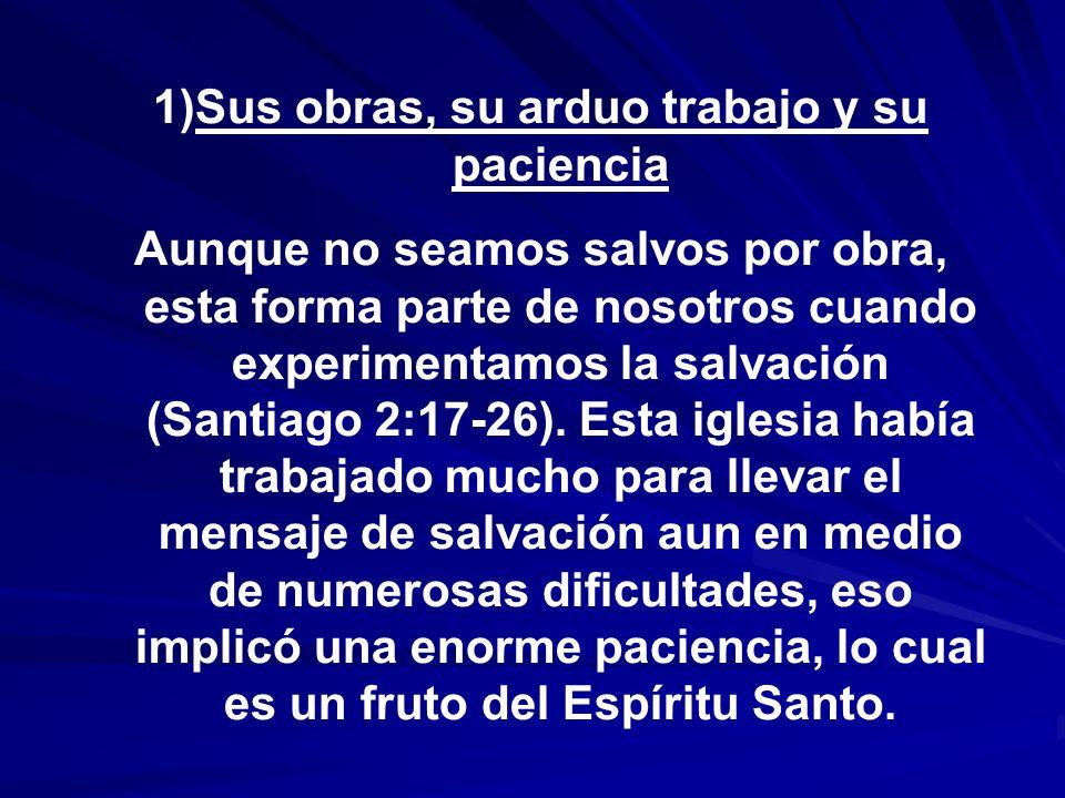 1)Sus obras, su arduo trabajo y su paciencia Aunque no seamos salvos por obra, esta forma parte de nosotros cuando experimentamos la salvación (Santia