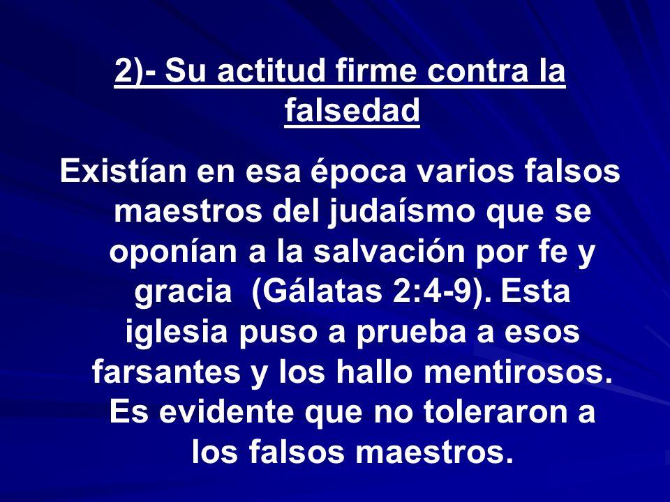 2)- Su actitud firme contra la falsedad Existían en esa época varios falsos maestros del judaísmo que se oponían a la salvación por fe y gracia (Gálat