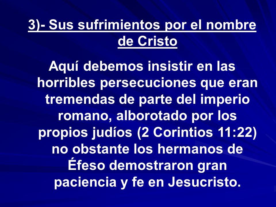 3)- Sus sufrimientos por el nombre de Cristo Aquí debemos insistir en las horribles persecuciones que eran tremendas de parte del imperio romano, albo