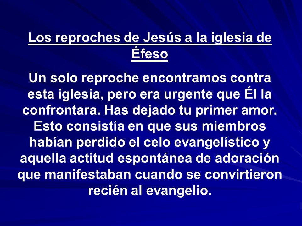 Los reproches de Jesús a la iglesia de Éfeso Un solo reproche encontramos contra esta iglesia, pero era urgente que Él la confrontara. Has dejado tu p