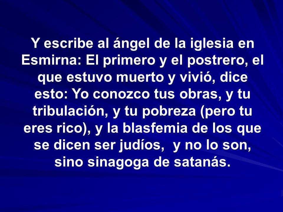 Y escribe al ángel de la iglesia en Esmirna: El primero y el postrero, el que estuvo muerto y vivió, dice esto: Yo conozco tus obras, y tu tribulación