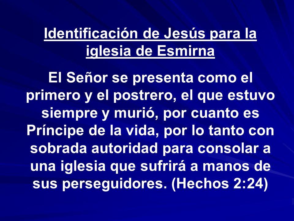 Identificación de Jesús para la iglesia de Esmirna El Señor se presenta como el primero y el postrero, el que estuvo siempre y murió, por cuanto es Pr