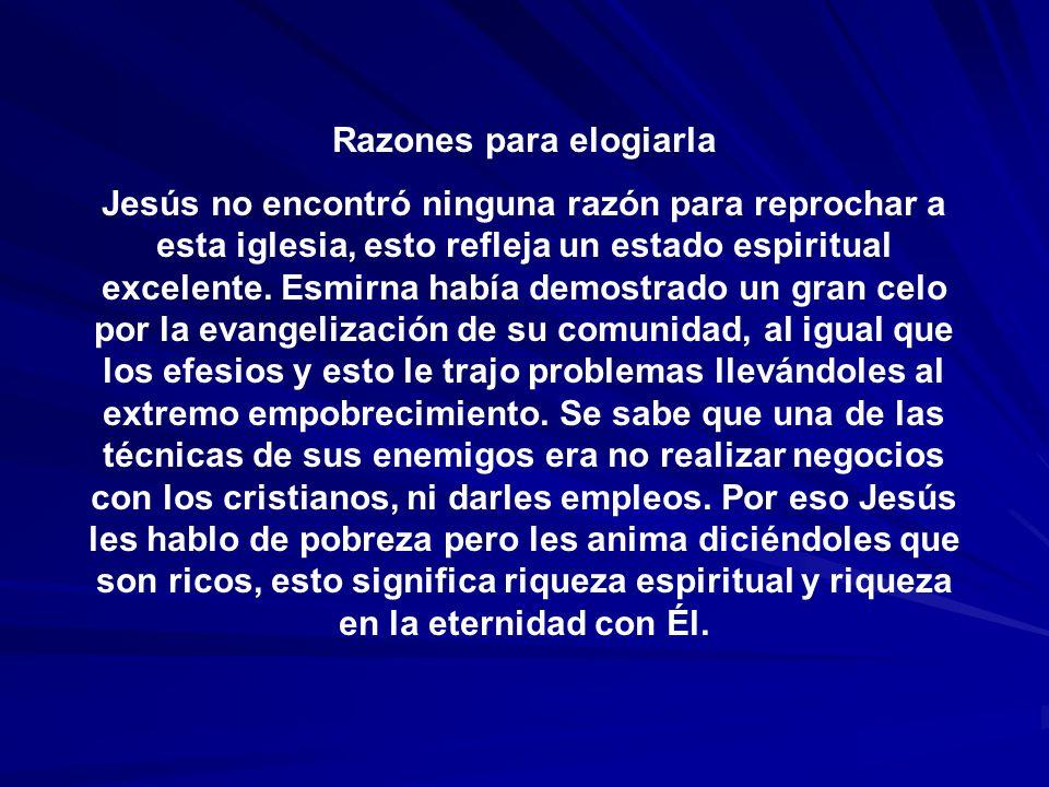 Razones para elogiarla Jesús no encontró ninguna razón para reprochar a esta iglesia, esto refleja un estado espiritual excelente. Esmirna había demos