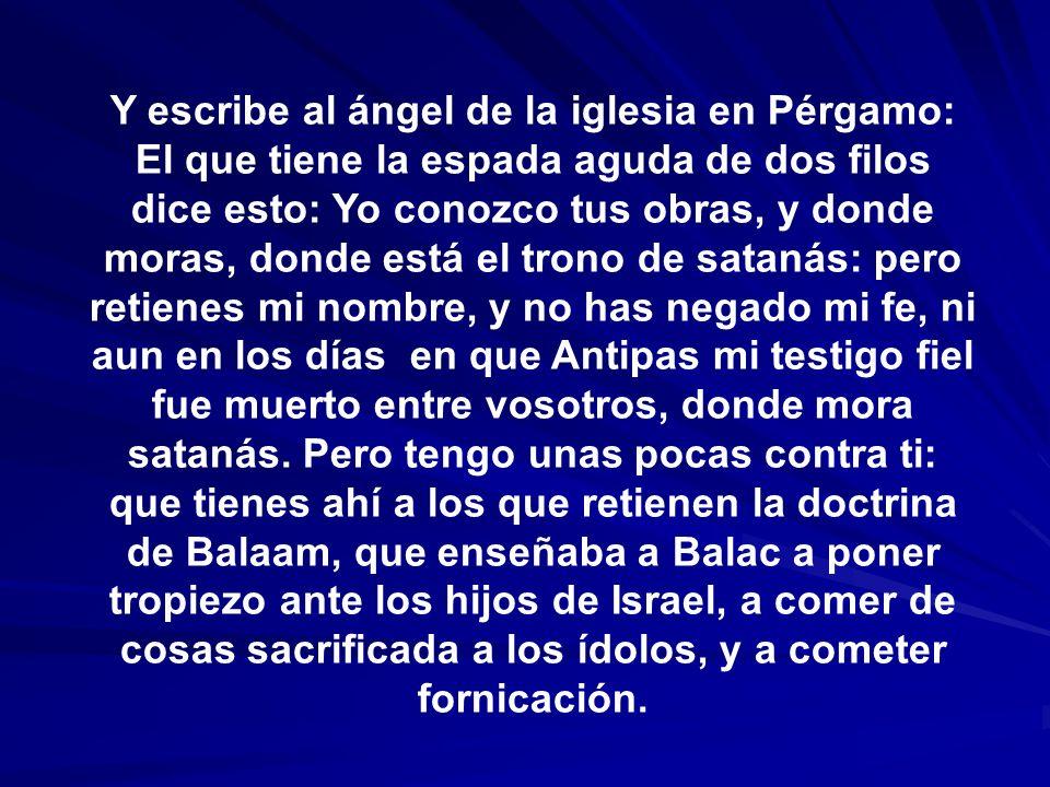 Y escribe al ángel de la iglesia en Pérgamo: El que tiene la espada aguda de dos filos dice esto: Yo conozco tus obras, y donde moras, donde está el t