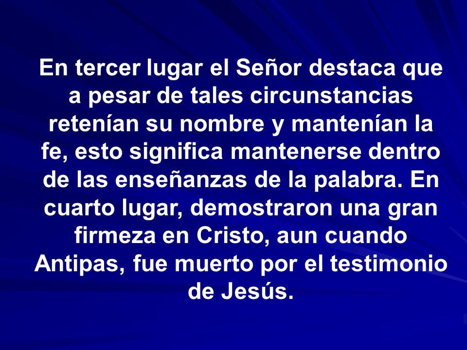 En tercer lugar el Señor destaca que a pesar de tales circunstancias retenían su nombre y mantenían la fe, esto significa mantenerse dentro de las ens